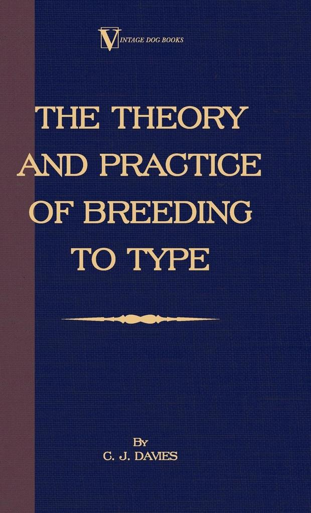 The Theory And Practice Of Breeding To Type And Its Application To The Breeding Of Dogs, Farm Animals, Cage Birds And Other Small Pets als Buch