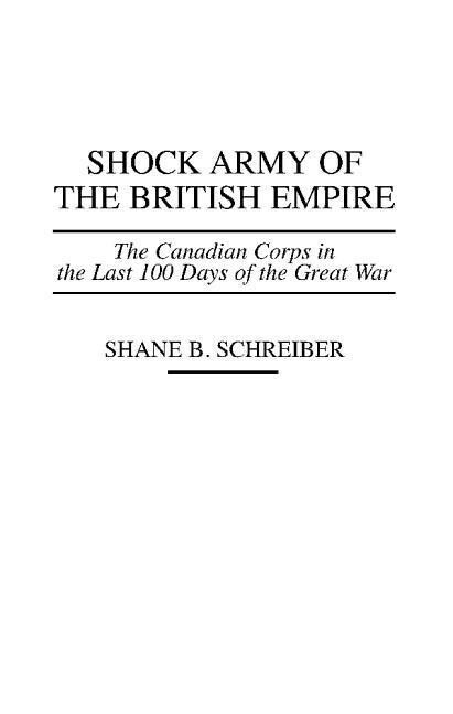 Shock Army of the British Empire: The Canadian Corps in the Last 100 Days of the Great War als Buch