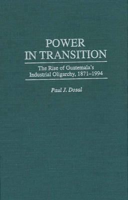 Power in Transition: The Rise of Guatemala's Industrial Oligarchy, 1871-1994 als Buch