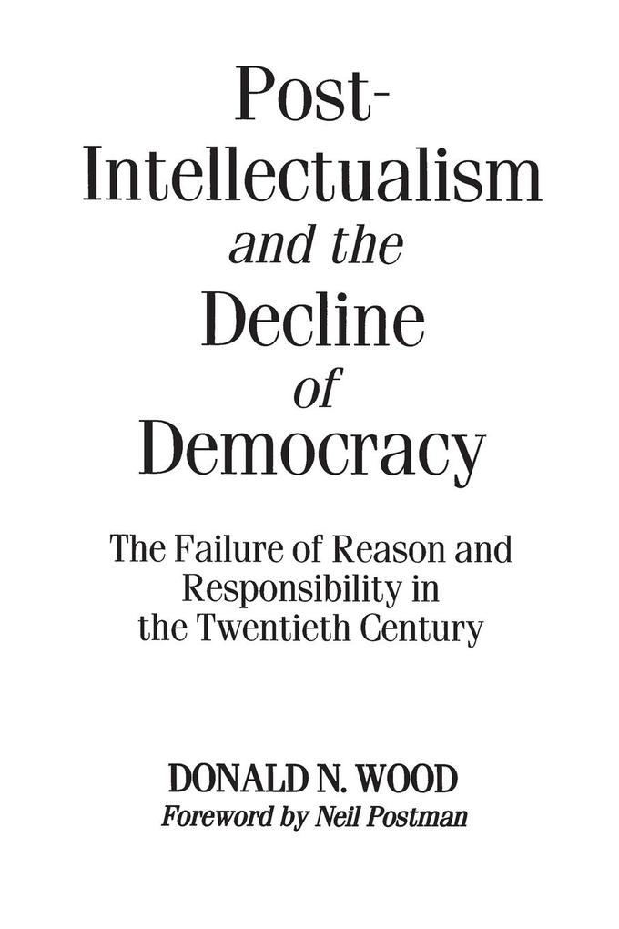 Post-Intellectualism and the Decline of Democracy: The Failure of Reason and Responsibility in the Twentieth Century als Taschenbuch