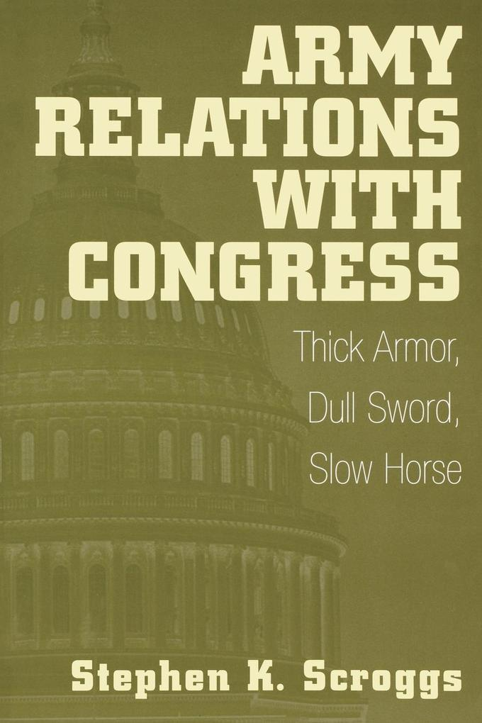 Army Relations with Congress: Thick Armor, Dull Sword, Slow Horse als Taschenbuch