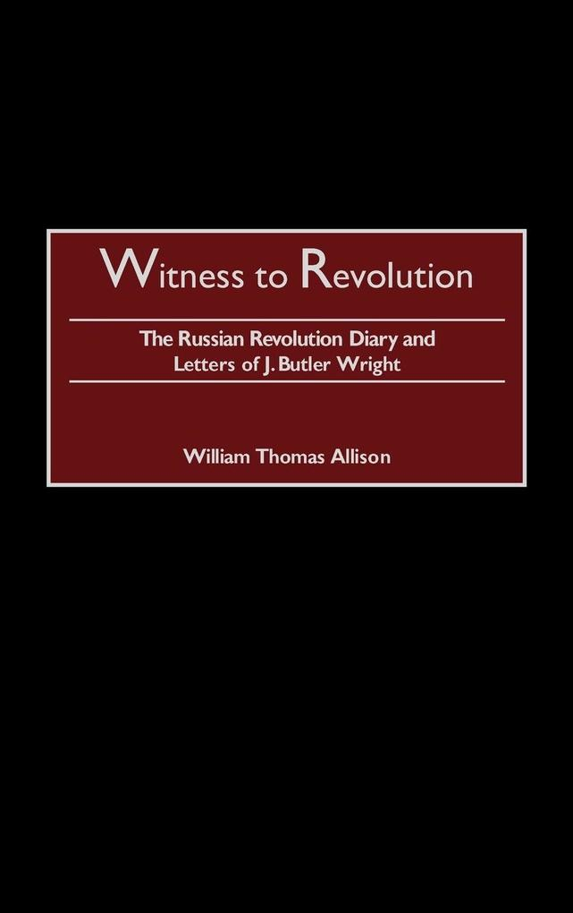 Witness to Revolution: The Russian Revolution Diary and Letters of J. Butler Wright als Buch