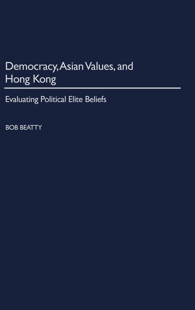 Democracy, Asian Values, and Hong Kong: Evaluating Political Elite Beliefs als Buch