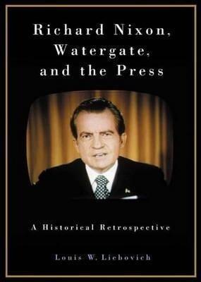 Richard Nixon, Watergate, and the Press: A Historical Retrospective als Buch