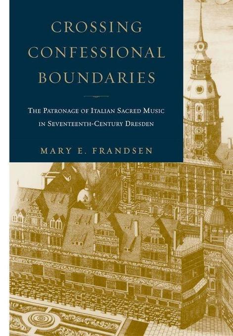 Crossing Confessional Boundaries: The Patronage of Italian Sacred Music in Seventeenth-Century Dresden als Buch