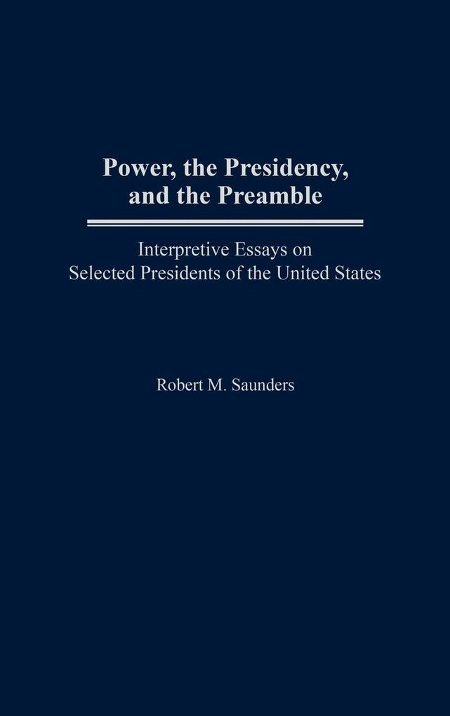 Power, the Presidency, and the Preamble: Interpretive Essays on Selected Presidents of the United States als Buch