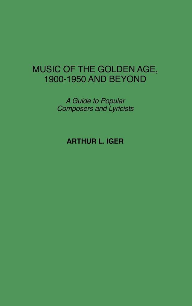 Music of the Golden Age, 1900-1950 and Beyond: A Guide to Popular Composers and Lyricists als Buch