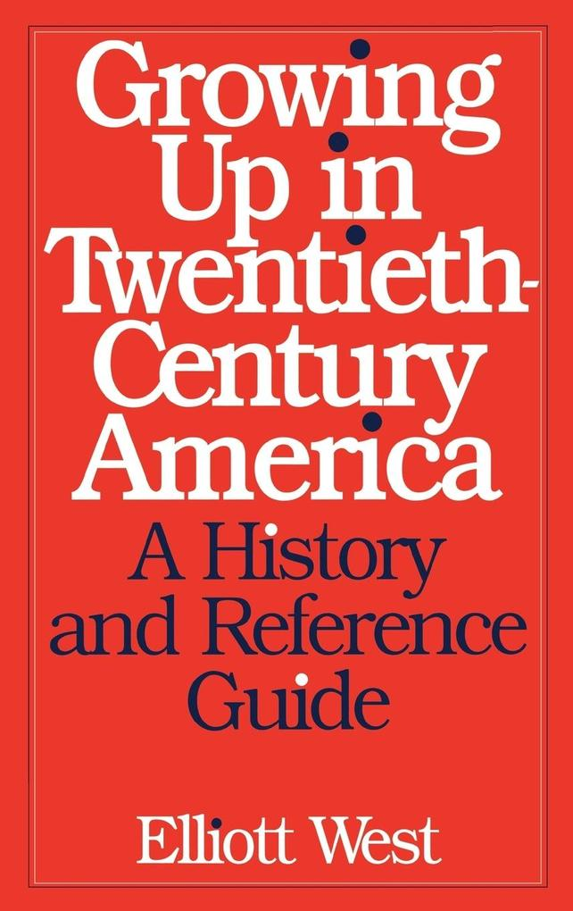 Growing Up in Twentieth-Century America: A History and Reference Guide als Buch