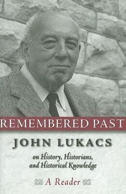 Remembered Past: John Lukacs on History, Historians, and Historical Knowledge: A Reader als Buch