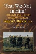 Fear Was Not in Him: The Civil War Letters of General Francis C. Barlow, U.S.a