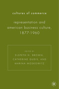 Cultures of Commerce: Representation and American Business Culture, 1877-1960
