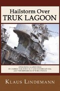 Hailstorm Over Truk Lagoon: Operations Against Truk by Carrier Task Force 58, 17 and 18 February 1944, and the Shipwrecks of World War II