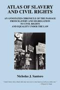 Atlas of Slavery and Civil Rights: An Annotated Chronicle of the Passage from Slavery and Segregation to Civil Rights and Equality Under the Law