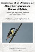 Experiences of an Ornithologist Along the Highways and Byways of Bolivia: Collecting Birds in an Isolated, Magnificent Land in the Nineteen Thirties
