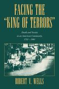 Facing the 'King of Terrors': Death and Society in an American Community, 1750 1990