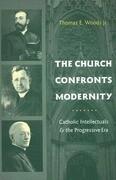 The Church Confronts Modernity: Catholic Intellectuals & the Progressive Era