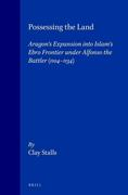 Possessing the Land: Aragon's Expansion Into Islam's Ebro Frontier Under Alfonso the Battler 1104-1134