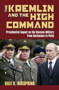 The Kremlin & the High Command: Presidential Impact on the Russian Military from Gorbachev to Putin