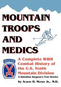 Mountain Troops and Medics: A Complete World War II Combat History of the U.S. Tenth Mountain Division - A Battle Surgeon's True Stories