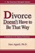 Divorce Doesn't Have to Be That Way: A Handbook for the Helping Professional
