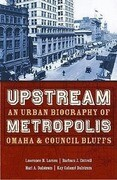 Upstream Metropolis: An Urban Biography of Omaha and Council Bluffs