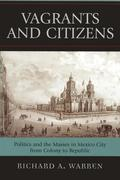 Vagrants and Citizens: Politics and the Masses in Mexico City from Colony to Republic