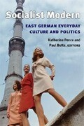 Socialist Modern: East German Everyday Culture and Politics