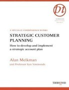 Strategic Customer Planning: How to Develop and Implement a Strategic Account Plan: A Specially Commissioned Report