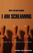 What You Are Reading I Am Screaming: A Panic in the Absence of Question