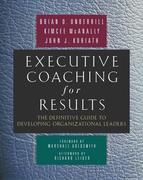 Executive Coaching for Results. The Definitive Guide to Developing Organizational Leaders