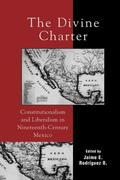 The Divine Charter: Constitutionalism and Liberalism in Nineteenth-Century Mexico