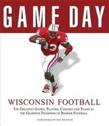 Wisconsin Football: The Greatest Games, Players, Coaches and Teams in the Glorious Tradition of Badger Football