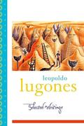 Leopoldo Lugones: Selected Writings