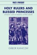 Holy Rulers and Blessed Princesses: Dynastic Cults in Medieval Central Europe