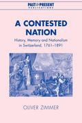 A Contested Nation: History, Memory and Nationalism in Switzerland, 1761-1891
