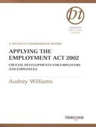 Applying the Employment Act 2002: Crucial Developments for Employers and Employees: A Specially Commissioned Report