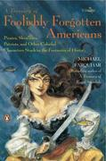 A Treasury of Foolishly Forgotten Americans: Pirates, Skinflints, Patriots, and Other Colorful Characters Stuck in the Footnotes of History