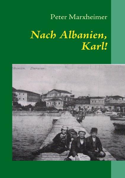 Nach Albanien, Karl! als Buch von Peter Marxheimer