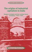 The Origins of Industrial Capitalism in India: Business Strategies and the Working Classes in Bombay, 1900 1940