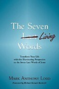 The Seven Living Words: Transform Your Life with This Illuminating Perspective on the Seven Last Words of Jesus