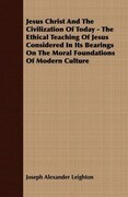 Jesus Christ And The Civilization Of Today - The Ethical Teaching Of Jesus Considered In Its Bearings On The Moral Foundations Of Modern Culture