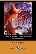 On the Banks of the Amazon (Illustrated Edition) (Dodo Press)