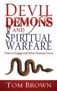 Devil, Demons, and Spiritual Warfare: Power to Engage and Defeat Demonic Forces