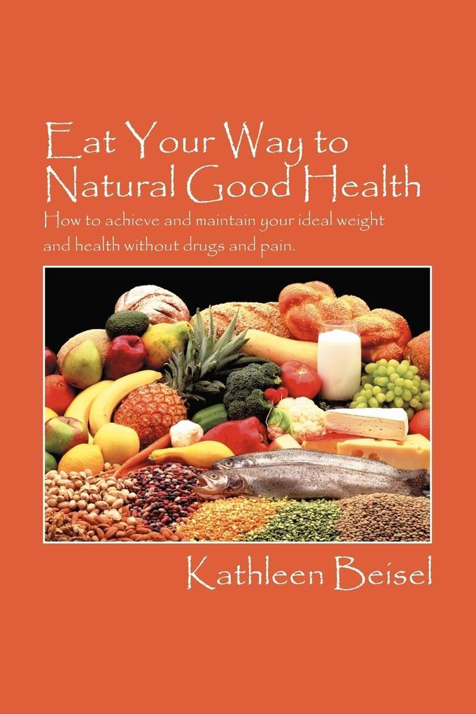 Eat Your Way to Natural Good Health: How to Achieve and Maintain Your Ideal Weight and Health Without Drugs and Pain als Taschenbuch