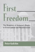 First Freedom: The Responses of Alabama's Blacks to Emancipation and Reconstruction