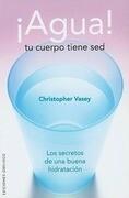 ¡Agua!, tu cuerpo tiene sed : los secretos de una buena hidratación