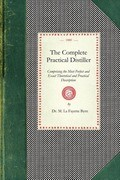 Complete Practical Distiller: Comprising the Most Perfect and Exact Theoretical and Practical Description of the Art of Distillation and Rectificati