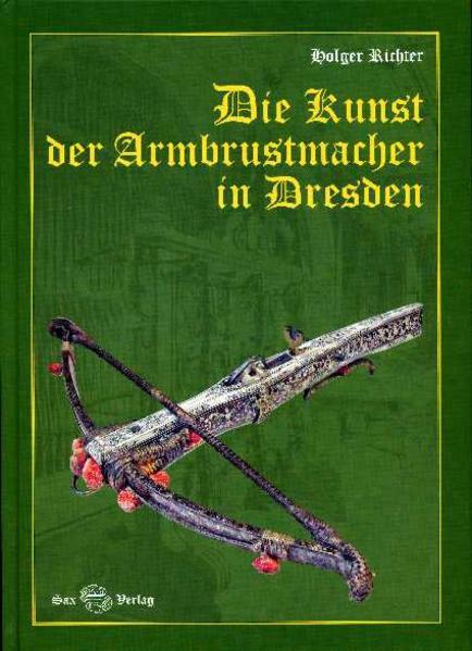 Die Kunst der Armbrustmacher in Dresden als Buc...