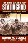 To the Gates of Stalingrad: Soviet-German Combat Operations, April-August 1942?the Stalingrad Trilogy, Volume I
