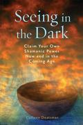 Seeing in the Dark: Claim Your Own Shamanic Power Now and in the Coming Age